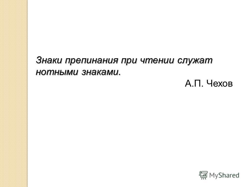 Знаки препинания при чтении служат нотными знаками. А.П. Чехов