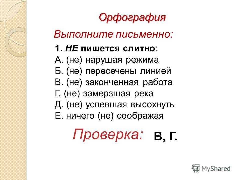 Выполните письменно: 1. НЕ пишется слитно: А. (не) нарушая режима Б. (не) пересечены линией В. (не) законченная работа Г. (не) замерзшая река Д. (не) успевшая высохнуть Е. ничего (не) соображая Проверка: В, Г. Орфография