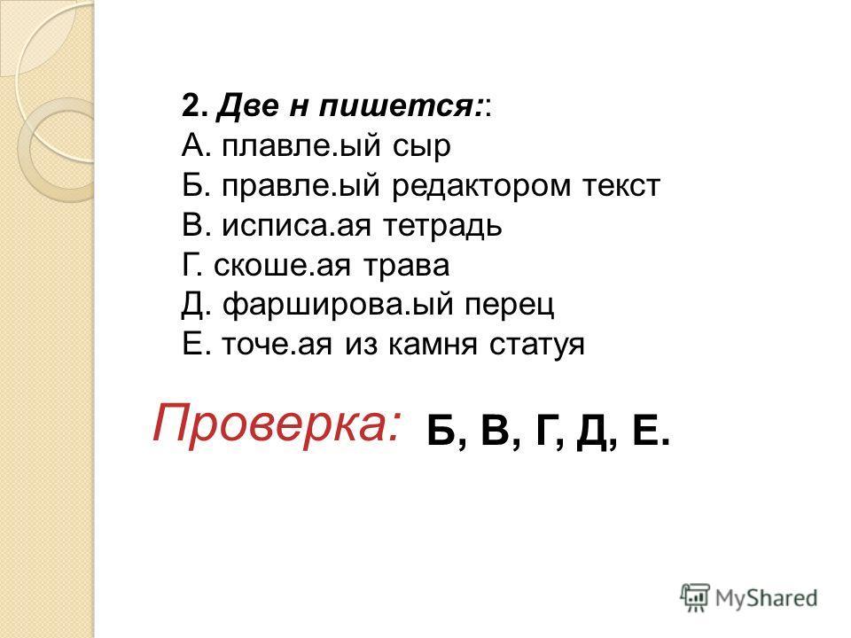 2. Две н пишется:: А. плавле.ый сыр Б. правле.ый редактором текст В. исписа.ая тетрадь Г. скоше.ая трава Д. фарширова.ый перец Е. точе.ая из камня статуя Проверка: Б, В, Г, Д, Е.