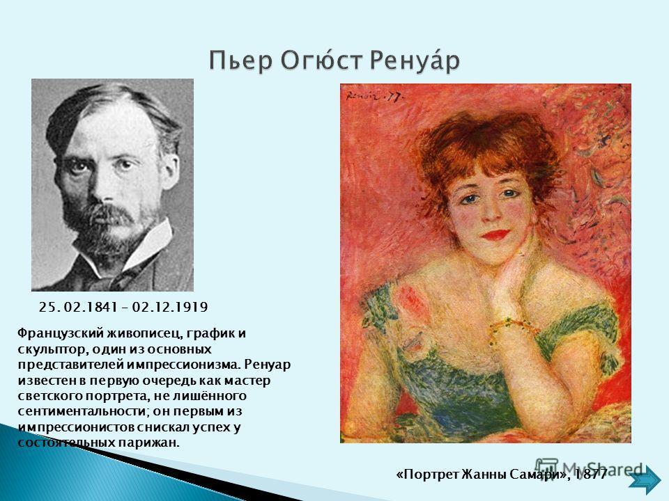 Французский живописец, график и скульптор, один из основных представителей импрессионизма. Ренуар известен в первую очередь как мастер светского портрета, не лишённого сентиментальности; он первым из импрессионистов снискал успех у состоятельных пари