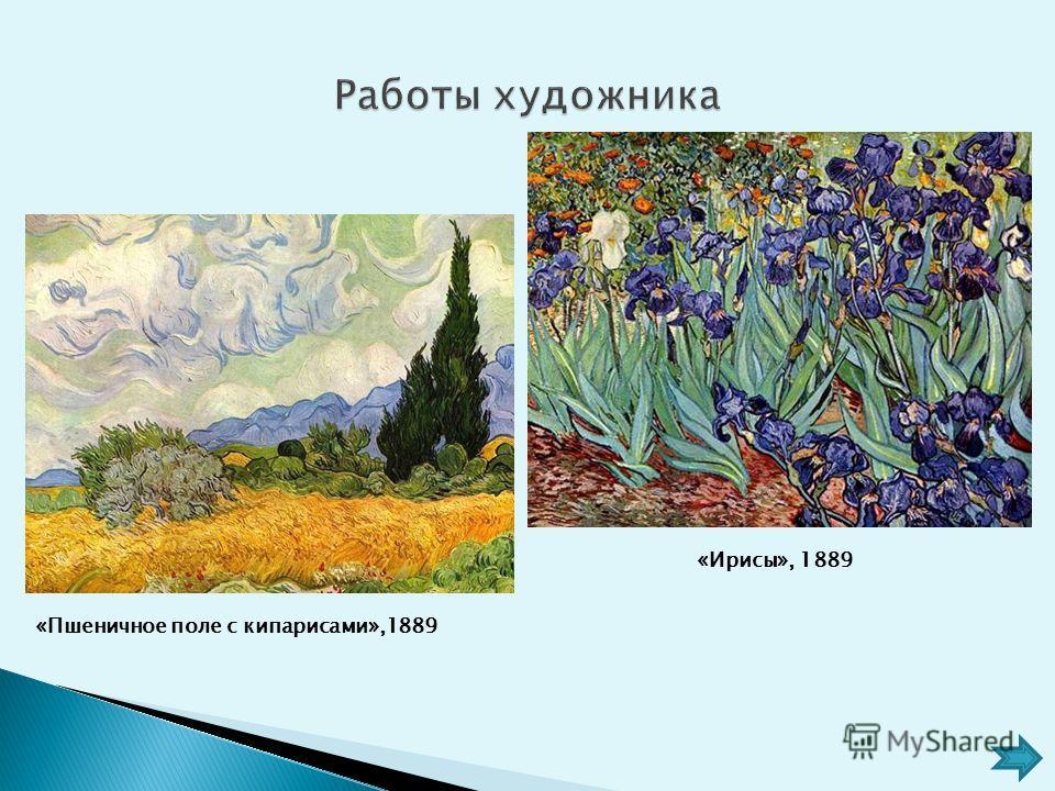 «Ирисы», 1889 «Пшеничное поле с кипарисами»,1889