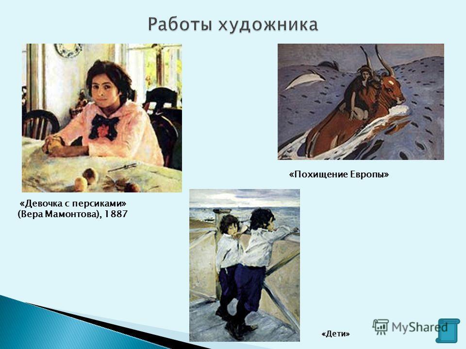 «Похищение Европы» «Девочка с персиками» (Вера Мамонтова), 1887 «Дети»