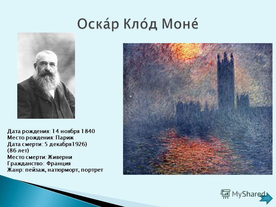 Дата рождения: 14 ноября 1840 Место рождения: Париж Дата смерти: 5 декабря 1926) (86 лет) Место смерти: Живерни Гражданство: Франция Жанр: пейзаж, натюрморт, портрет