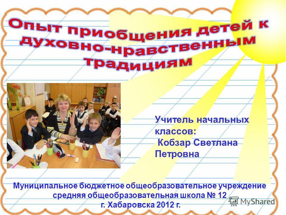 Муниципальное бюджетное общеобразовательное учреждение средняя общеобразовательная школа 12 г. Хабаровска 2012 г. Учитель начальных классов: Кобзар Светлана Петровна