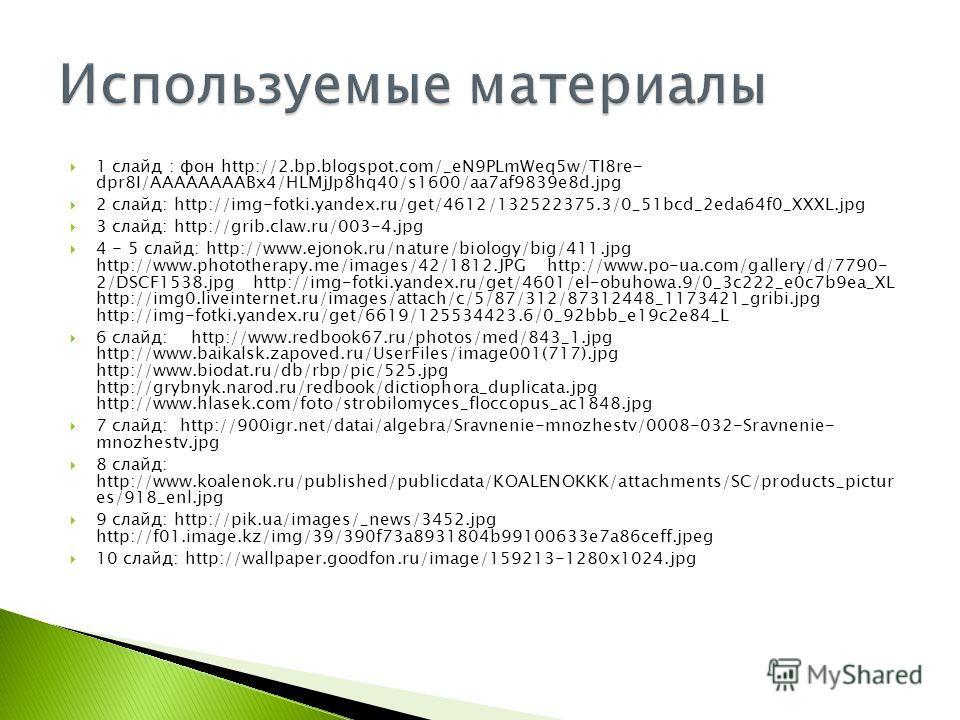 1 слайд : фон http://2.bp.blogspot.com/_eN9PLmWeq5w/TI8re- dpr8I/AAAAAAAABx4/HLMjJp8hq40/s1600/aa7af9839e8d.jpg 2 слайд: http://img-fotki.yandex.ru/get/4612/132522375.3/0_51bcd_2eda64f0_XXXL.jpg 3 слайд: http://grib.claw.ru/003-4. jpg 4 - 5 слайд: ht