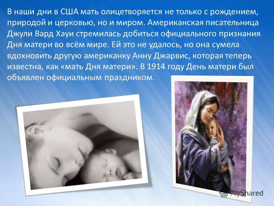 В наши дни в США мать олицетворяется не только с рождением, природой и церковью, но и миром. Американская писательница Джули Вард Хауи стремилась добиться официального признания Дня матери во всём мире. Ей это не удалось, но она сумела вдохновить дру