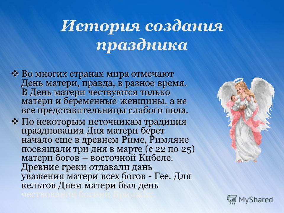 История создания праздника Во многих странах мира отмечают День матери, правда, в разное время. В День матери чествуются только матери и беременные женщины, а не все представительницы слабого пола. Во многих странах мира отмечают День матери, правда,