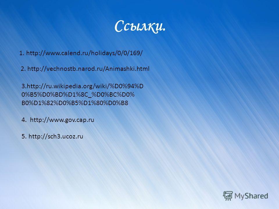 Ссылки. 1. http://www.calend.ru/holidays/0/0/169/ 2. http://vechnostb.narod.ru/Animashki.html 3.http://ru.wikipedia.org/wiki/%D0%94%D 0%B5%D0%BD%D1%8C_%D0%BC%D0% B0%D1%82%D0%B5%D1%80%D0%B8 4. http://www.gov.cap.ru 5. http://sch3.ucoz.ru