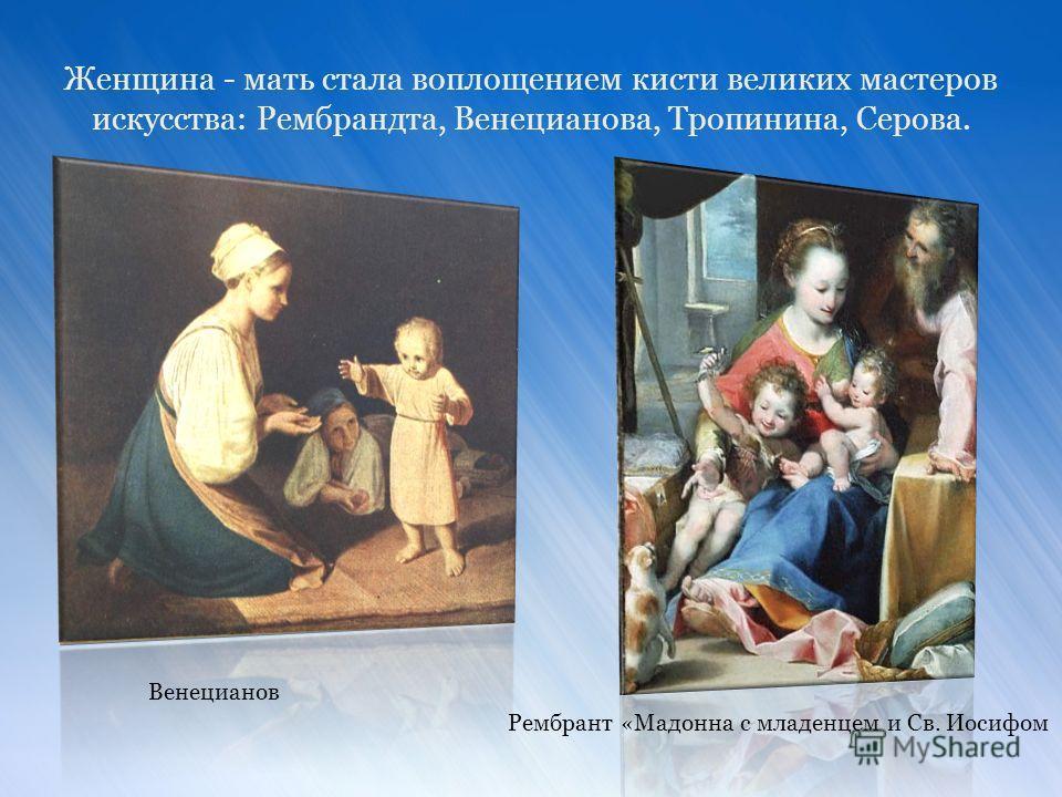 Венецианов Рембрант «Мадонна с младенцем и Св. Иосифом Женщина - мать стала воплощением кисти великих мастеров искусства: Рембрандта, Венецианова, Тропинина, Серова.