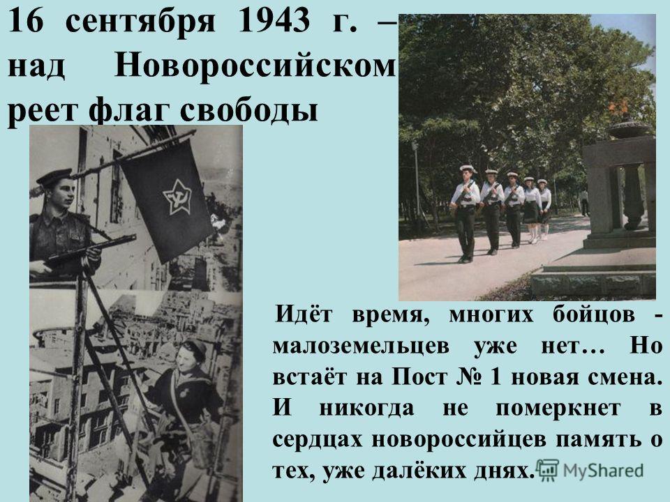 16 сентября 1943 г. – над Новороссийском реет флаг свободы Идёт время, многих бойцов - малоземельцев уже нет… Но встаёт на Пост 1 новая смена. И никогда не померкнет в сердцах новороссийцев память о тех, уже далёких днях.