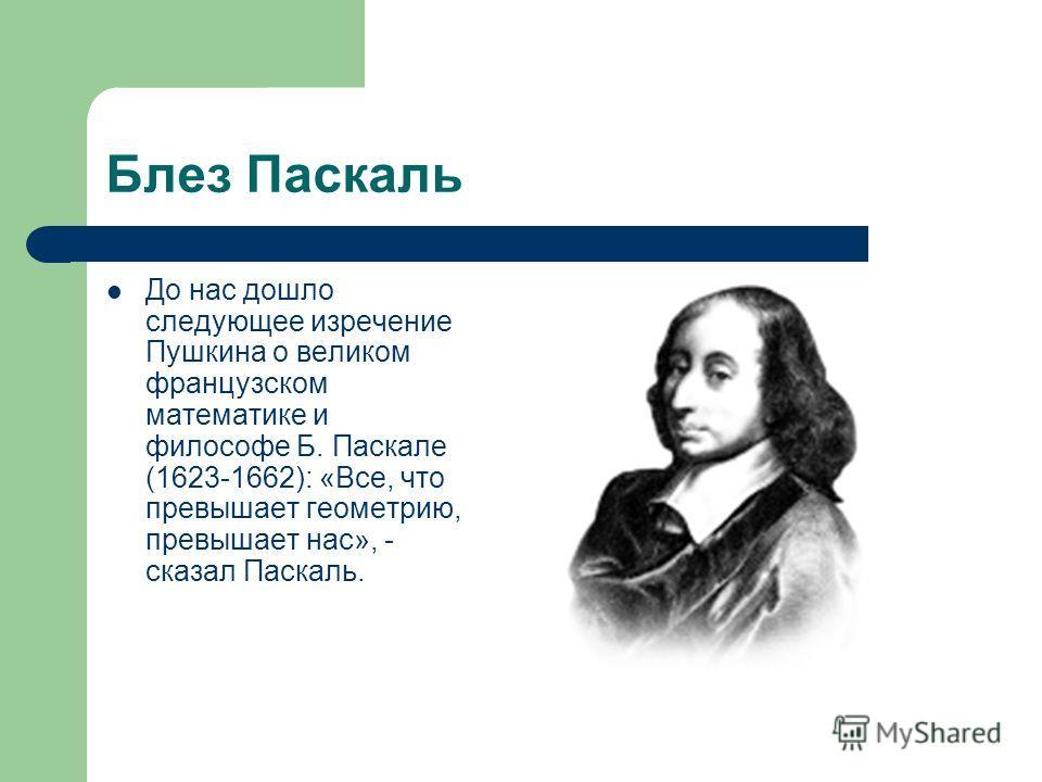Блез Паскаль До нас дошло следующее изречение Пушкина о великом французском математике и философе Б. Паскале (1623-1662): «Все, что превышает геометрию, превышает нас», - сказал Паскаль.
