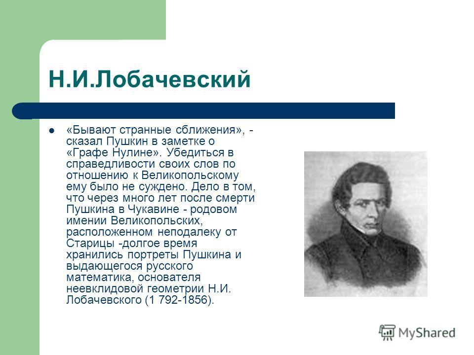 Н.И.Лобачевский «Бывают странные сближения», - сказал Пушкин в заметке о «Графе Нулине». Убедиться в справедливости своих слов по отношению к Великопольскому ему было не суждено. Дело в том, что через много лет после смерти Пушкина в Чукавине - родов