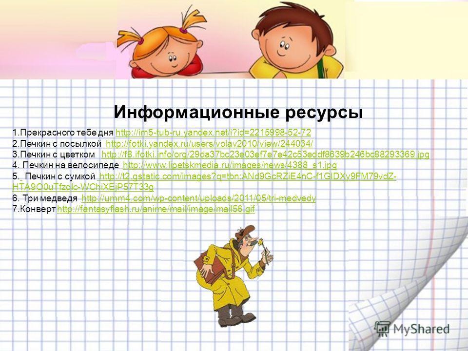 Информационные ресурсы 1. Прекрасного тебе дня http://im5-tub-ru.yandex.net/i?id=2215998-52-72http://im5-tub-ru.yandex.net/i?id=2215998-52-72 2. Печкин с посылкой http://fotki.yandex.ru/users/volav2010/view/244034/http://fotki.yandex.ru/users/volav20