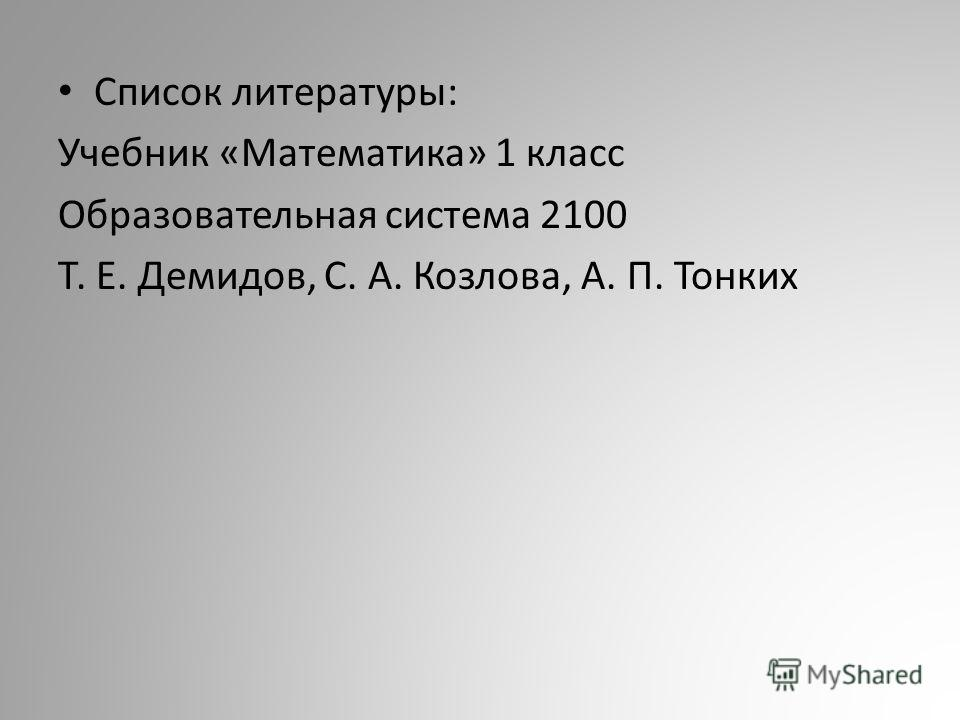 Список литературы: Учебник «Математика» 1 класс Образовательная система 2100 Т. Е. Демидов, С. А. Козлова, А. П. Тонких