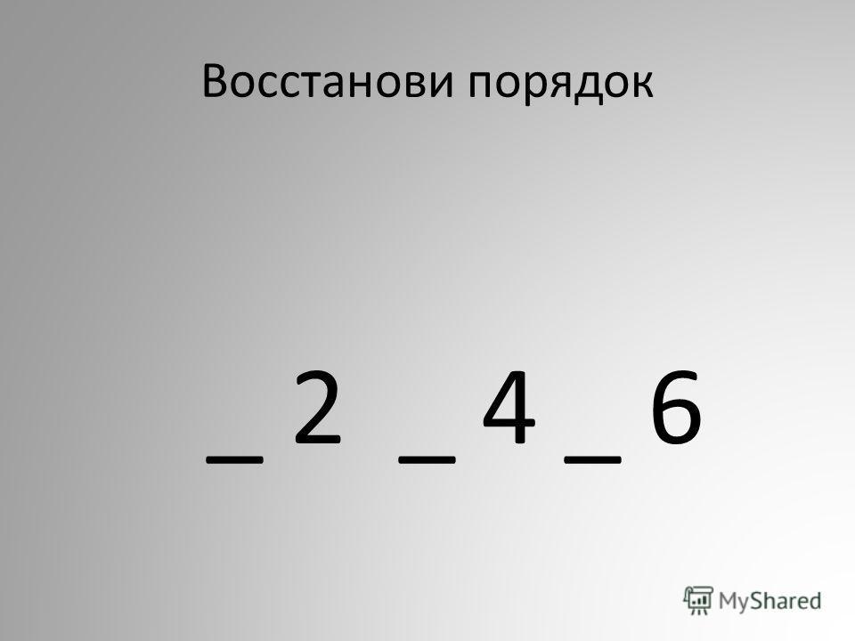 Восстанови порядок _ 2 _ 4 _ 6