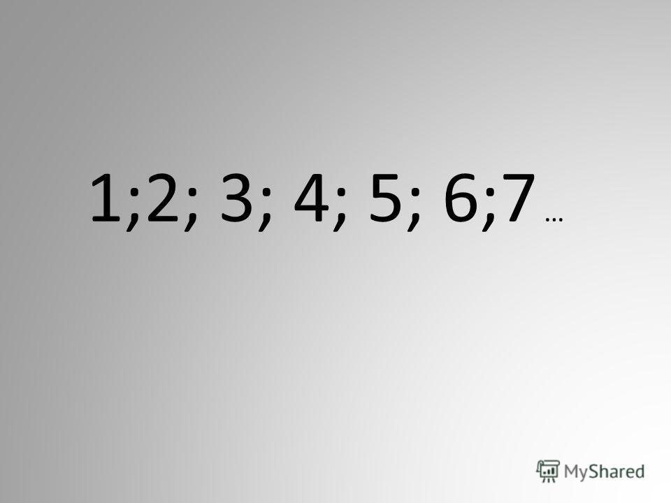1;2; 3; 4; 5; 6;7 …