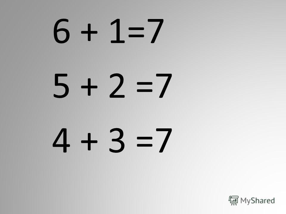 6 + 1=7 5 + 2 =7 4 + 3 =7
