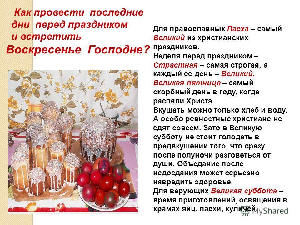 Как провести последние дни перед праздником и встретить Воскресенье Господне? Для православных Пасха – самый Великий из христианских праздников. Неделя перед праздником – Страстная – самая строгая, а каждый ее день – Великий. Великая пятница – самый