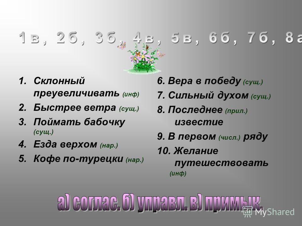 1. Склонный преувеличивать (инф) 2. Быстрее ветра (сущ.) 3. Поймать бабочку (сущ.) 4. Езда верхом (нар.) 5. Кофе по-турецки (нар.) 6. Вера в победу (сущ.) 7. Сильный духом (сущ.) 8. Последнее (прил.) известие 9. В первом (числ.) ряду 10. Желание путе