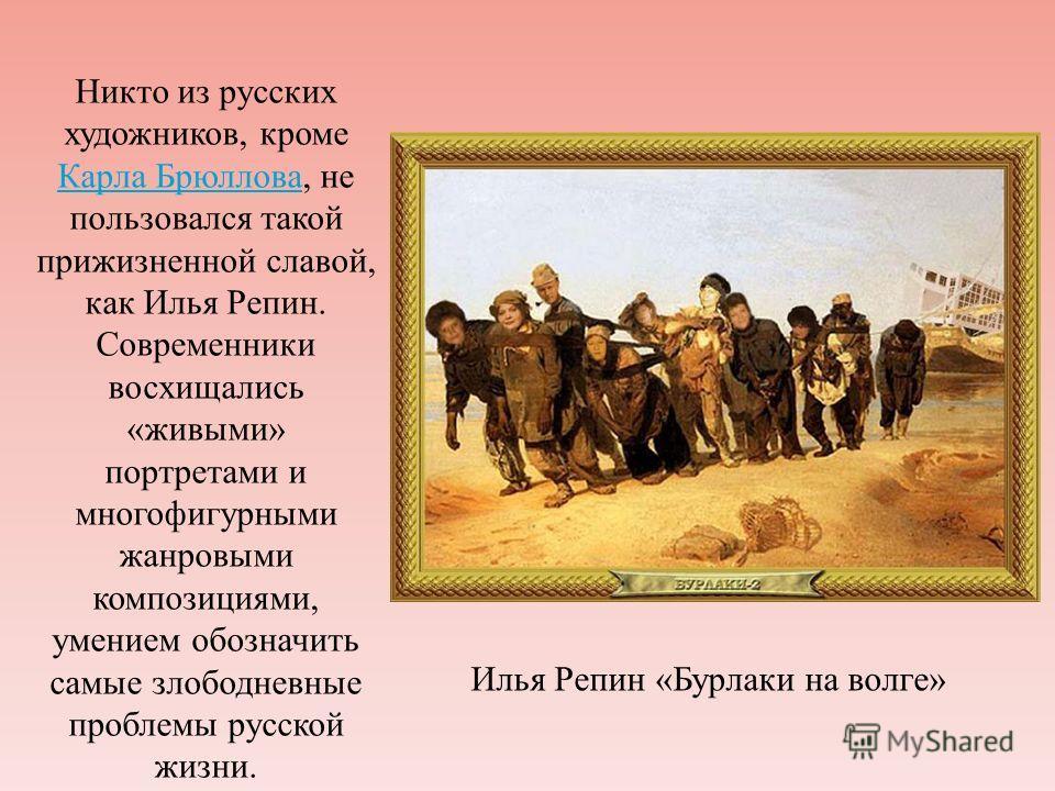Никто из русских художников, кроме Карла Брюллова, не пользовался такой прижизненной славой, как Илья Репин. Современники восхищались «живыми» портретами и многофигурными жанровыми композициями, умением обозначить самые злободневные проблемы русской
