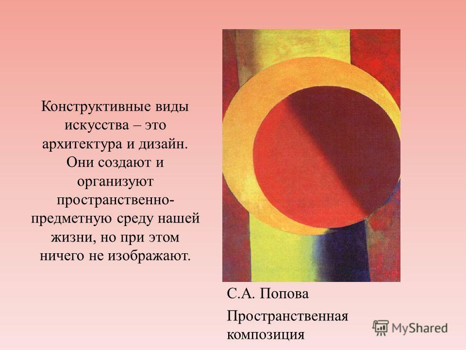 Конструктивные виды искусства – это архитектура и дизайн. Они создают и организуют пространственно- предметную среду нашей жизни, но при этом ничего не изображают. С.А. Попова Пространственная композиция