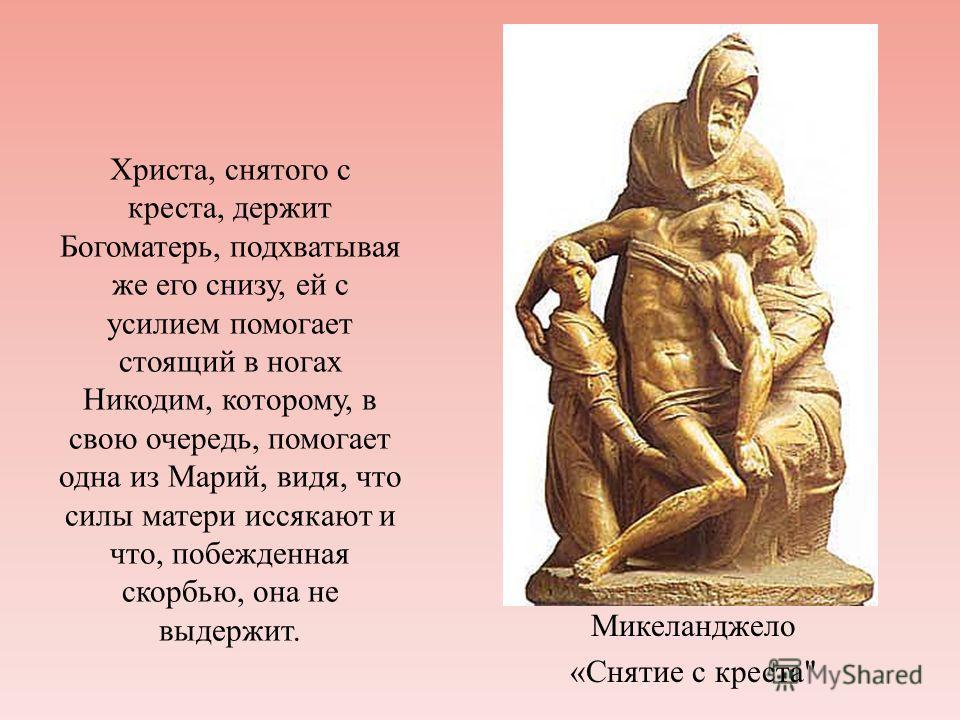 Христа, снятого с креста, держит Богоматерь, подхватывая же его снизу, ей с усилием помогает стоящий в ногах Никодим, которому, в свою очередь, помогает одна из Марий, видя, что силы матери иссякают и что, побежденная скорбью, она не выдержит. Микела