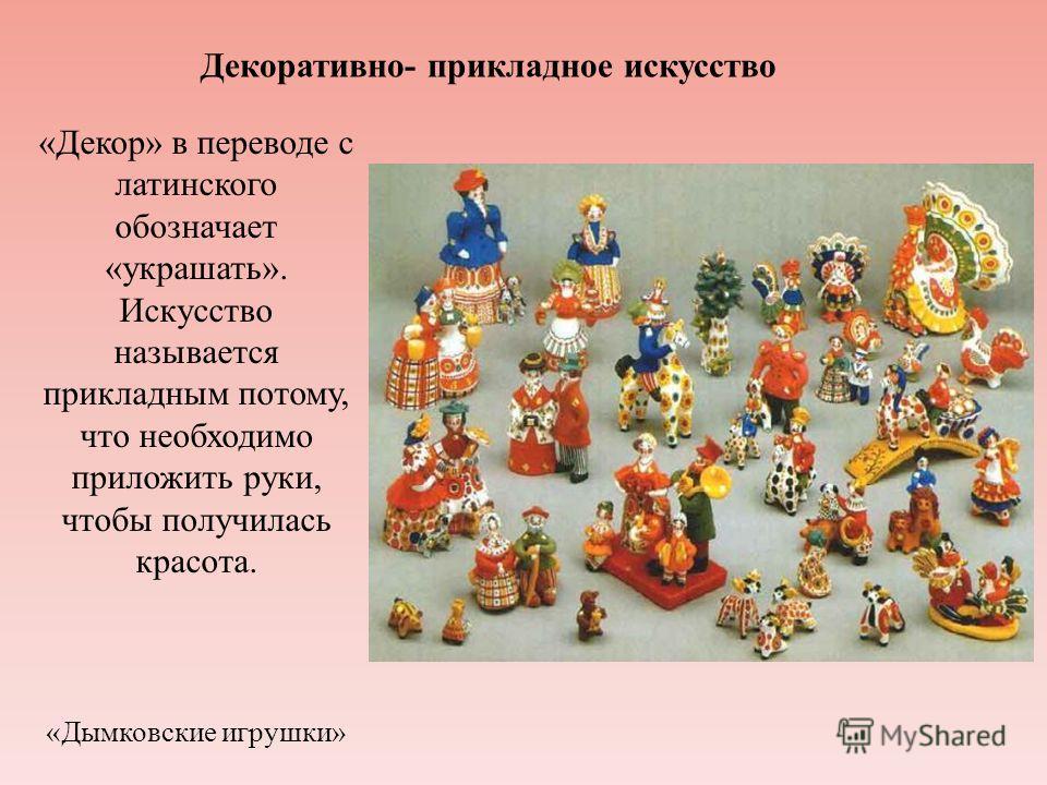 Декоративно- прикладное искусство «Декор» в переводе с латинского обозначает «украшать». Искусство называется прикладным потому, что необходимо приложить руки, чтобы получилась красота. «Дымковские игрушки»