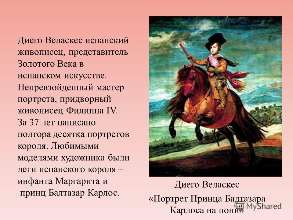 Диего Веласкес испанский живописец, представитель Золотого Века в испанском искусстве. Непревзойденный мастер портрета, придворный живописец Филиппа IV. За 37 лет написано полтора десятка портретов короля. Любимыми моделями художника были дети испанс