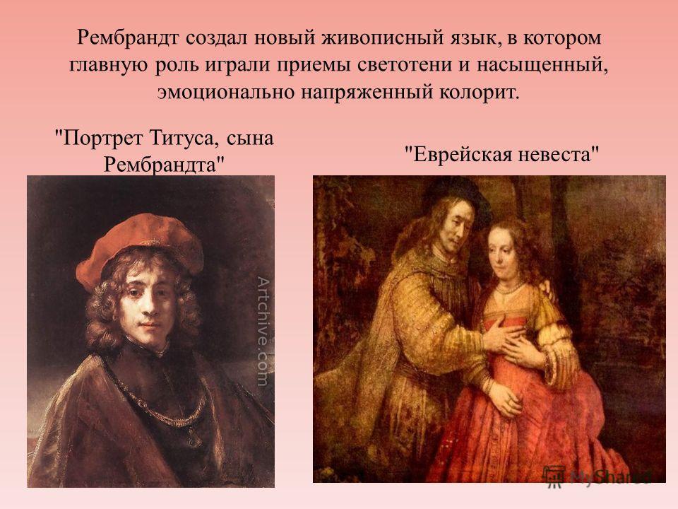 Рембрандт создал новый живописный язык, в котором главную роль играли приемы светотени и насыщенный, эмоционально напряженный колорит. Портрет Титуса, сына Рембрандта Еврейская невеста