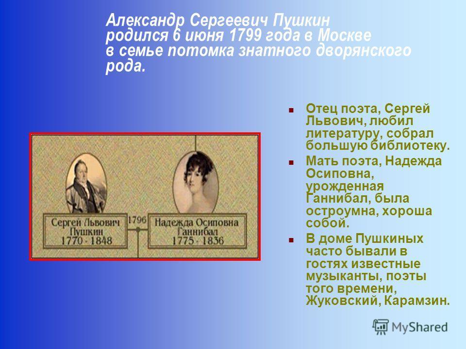 Отец поэта, Сергей Львович, любил литературу, собрал большую библиотеку. Мать поэта, Надежда Осиповна, урожденная Ганнибал, была остроумна, хороша собой. В доме Пушкиных часто бывали в гостях известные музыканты, поэты того времени, Жуковский, Карамз