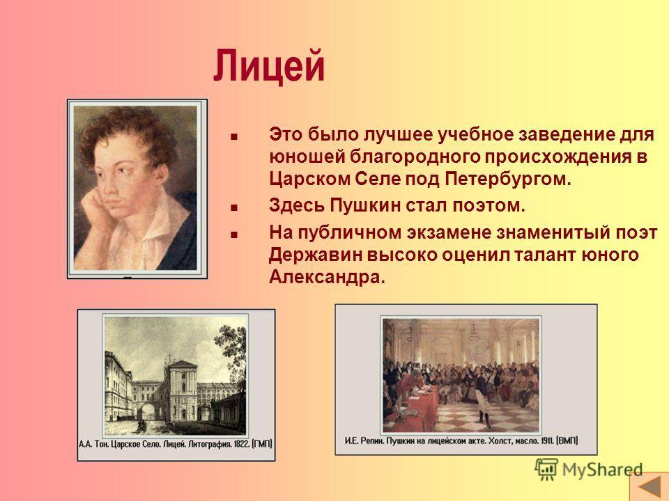 Лицей Это было лучшее учебное заведение для юношей благородного происхождения в Царском Селе под Петербургом. Здесь Пушкин стал поэтом. На публичном экзамене знаменитый поэт Державин высоко оценил талант юного Александра.