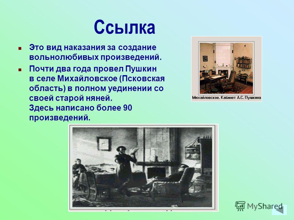 Ссылка Это вид наказания за создание вольнолюбивых произведений. Почти два года провел Пушкин в селе Михайловское (Псковская область) в полном уединении со своей старой няней. Здесь написано более 90 произведений.