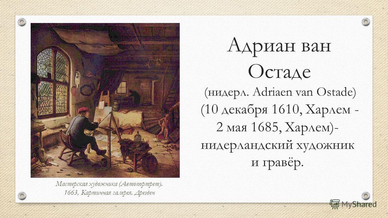 Адриан ван Остаде (нидерл. Adriaen van Ostade) (10 декабря 1610, Харлем - 2 мая 1685, Харлем)- нидерландский художник и гравёр. Мастерская художника (Автопортрет). 1663, Картинная галерея. Дрезден