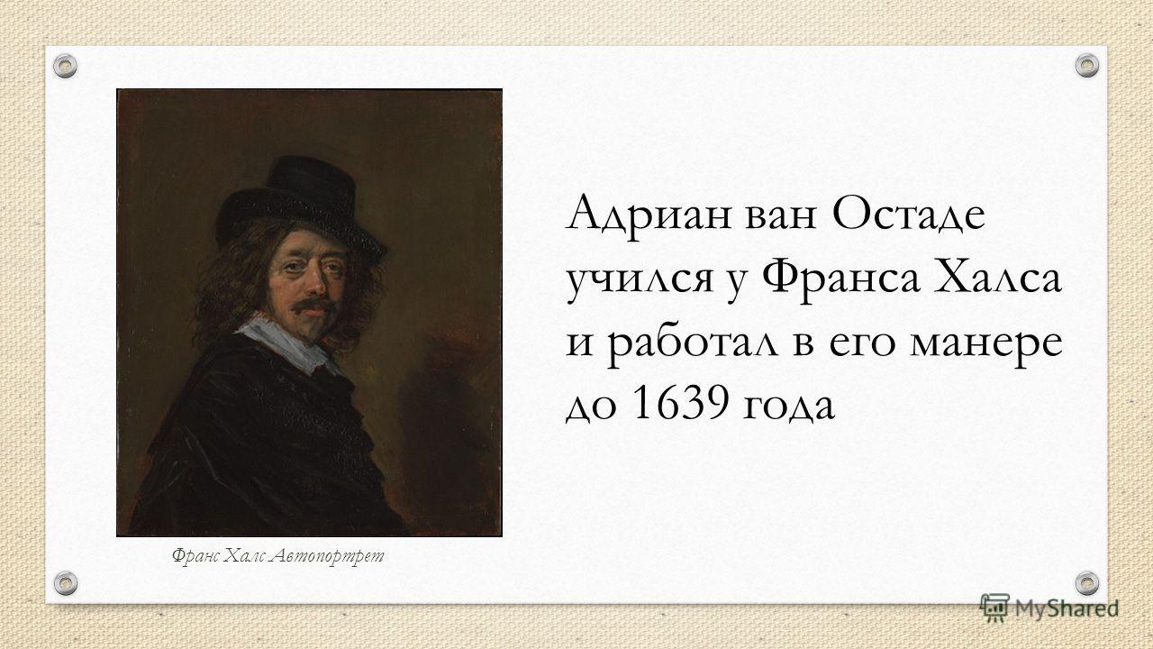 Франс Халс Автопортрет Адриан ван Остаде учился у Франса Халса и работал в его манере до 1639 года
