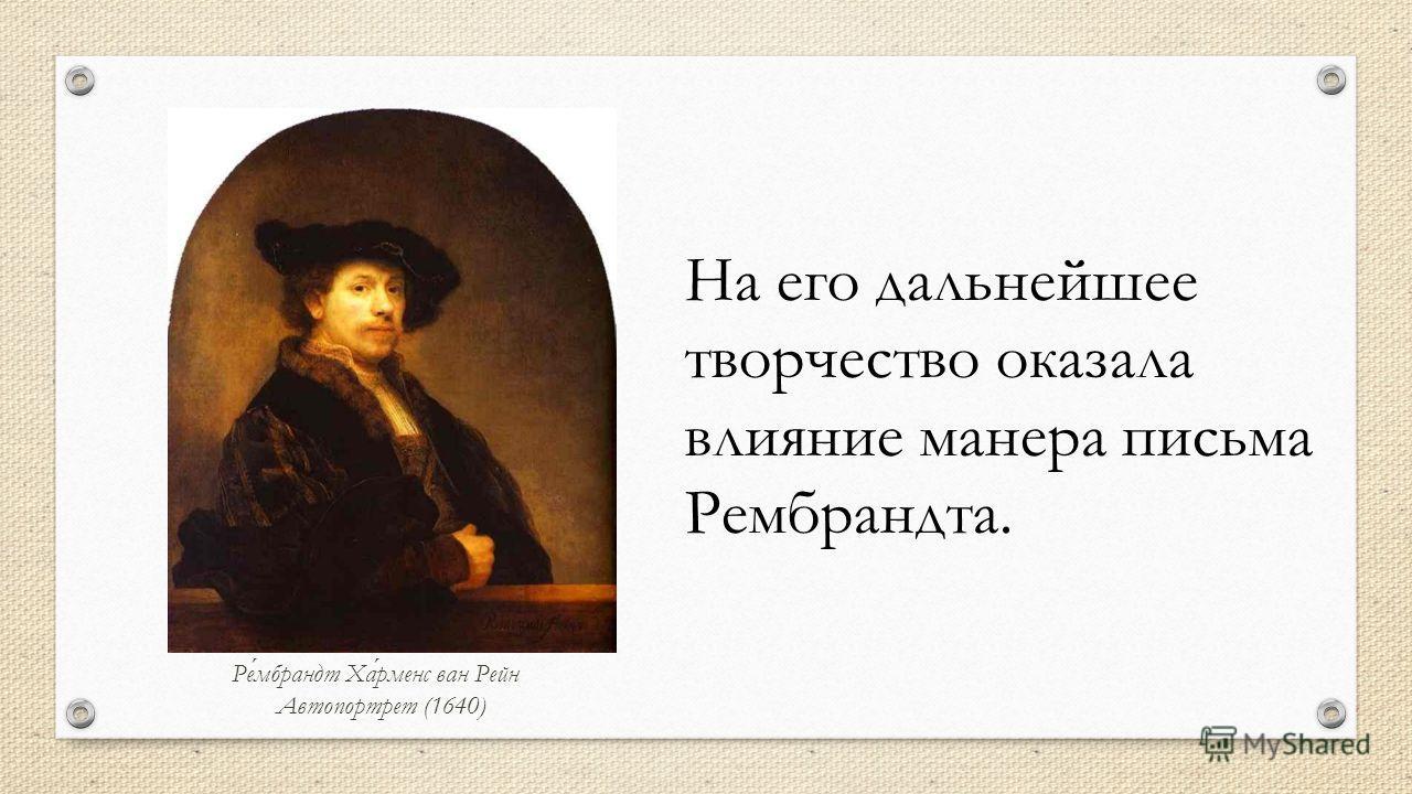 На его дальнейшее творчество оказала влияние манера письма Рембрандта. Рембрандт Харменс ван Рейн Автопортрет (1640)