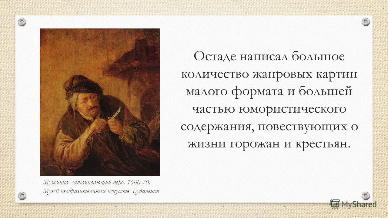 Остаде написал большое количество жанровых картин малого формата и большей частью юмористического содержания, повествующих о жизни горожан и крестьян. Мужчина, затачивающий перо. 1660-70. Музей изобразительных искусств. Будапешт