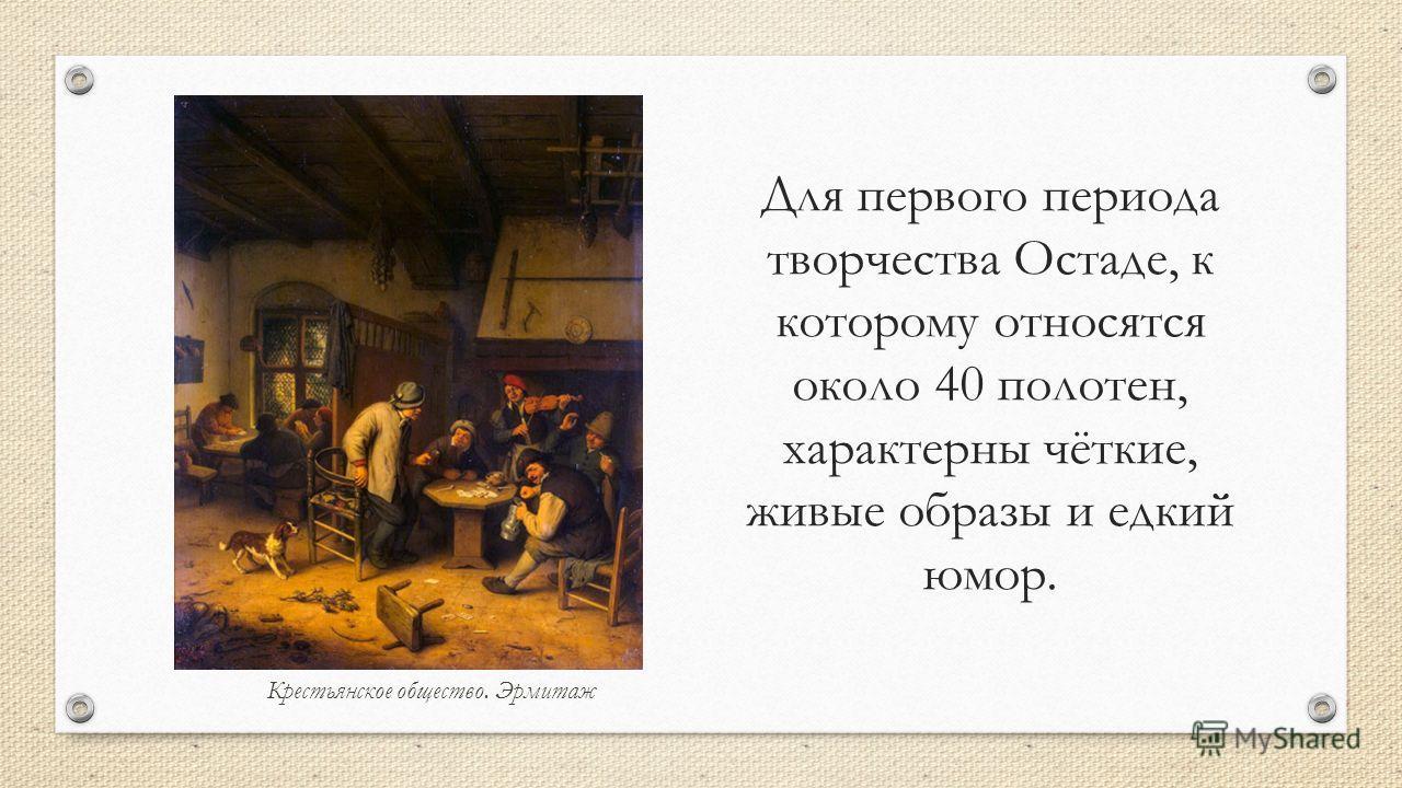 Крестьянское общество. Эрмитаж Для первого периода творчества Остаде, к которому относятся около 40 полотен, характерны чёткие, живые образы и едкий юмор.