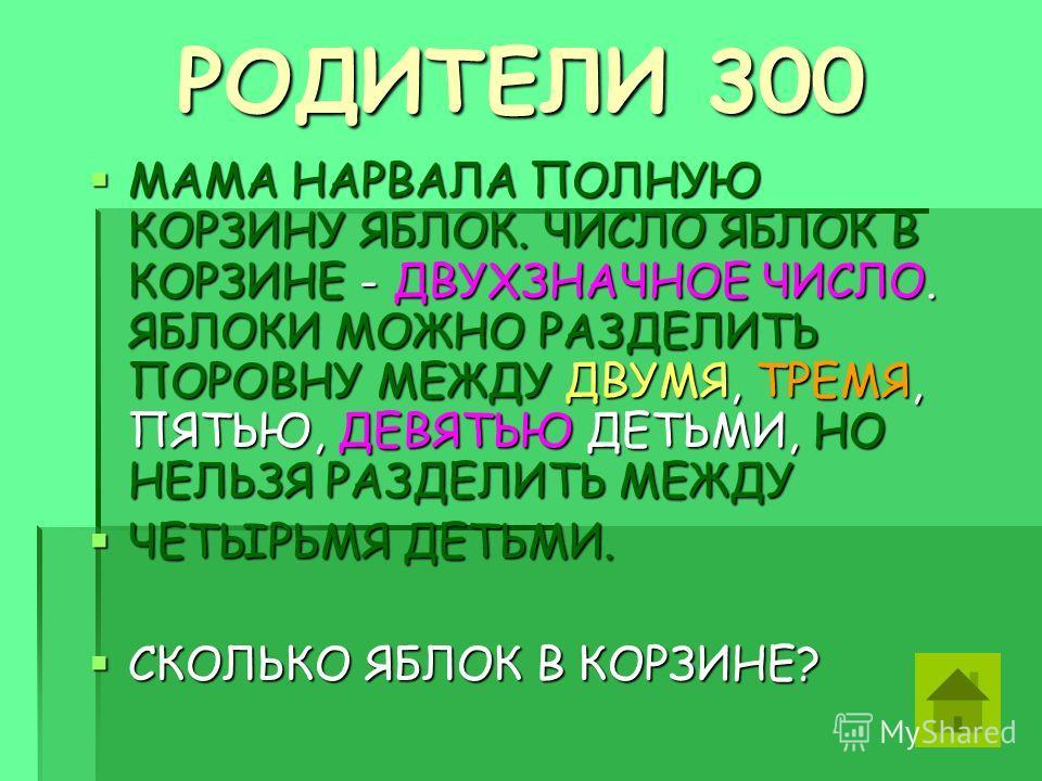 РОДИТЕЛИ 300 РОДИТЕЛИ 300 МАМА НАРВАЛА ПОЛНУЮ КОРЗИНУ ЯБЛОК. ЧИСЛО ЯБЛОК В КОРЗИНЕ - ДВУХЗНАЧНОЕ ЧИСЛО. ЯБЛОКИ МОЖНО РАЗДЕЛИТЬ ПОРОВНУ МЕЖДУ ДВУМЯ, ТРЕМЯ, ПЯТЬЮ, ДЕВЯТЬЮ ДЕТЬМИ, НО НЕЛЬЗЯ РАЗДЕЛИТЬ МЕЖДУ МАМА НАРВАЛА ПОЛНУЮ КОРЗИНУ ЯБЛОК. ЧИСЛО ЯБЛОК