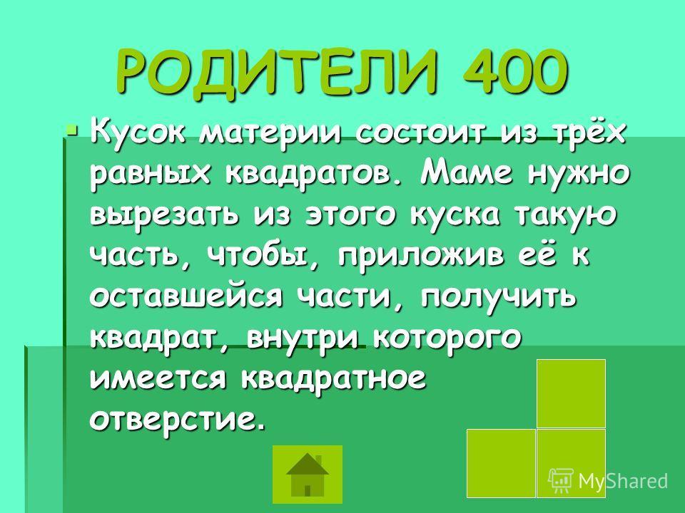 РОДИТЕЛИ 400 РОДИТЕЛИ 400 Кусок материи состоит из трёх равных квадратов. Маме нужно вырезать из этого куска такую часть, чтобы, приложив её к оставшейся части, получить квадрат, внутри которого имеется квадратное отверстие. Кусок материи состоит из