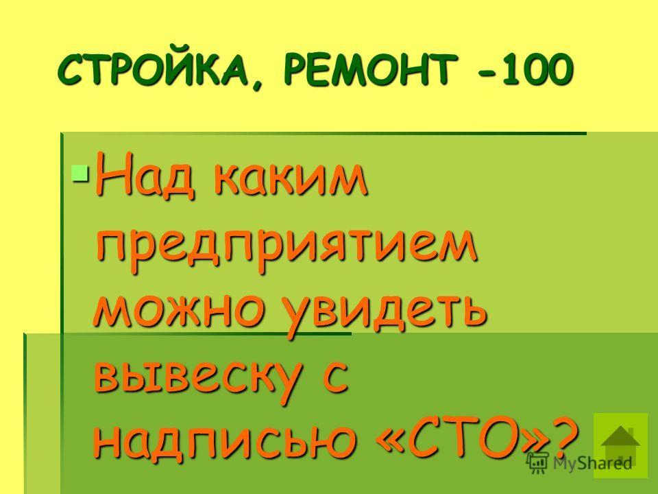 СТРОЙКА, РЕМОНТ -100 СТРОЙКА, РЕМОНТ -100 Над каким предприятием можно увидеть вывеску с надписью «СТО»? Над каким предприятием можно увидеть вывеску с надписью «СТО»?