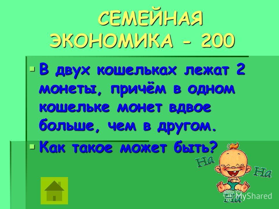 СЕМЕЙНАЯ ЭКОНОМИКА - 200 СЕМЕЙНАЯ ЭКОНОМИКА - 200 В двух кошельках лежат 2 монеты, причём в одном кошельке монет вдвое больше, чем в другом. В двух кошельках лежат 2 монеты, причём в одном кошельке монет вдвое больше, чем в другом. Как такое может бы