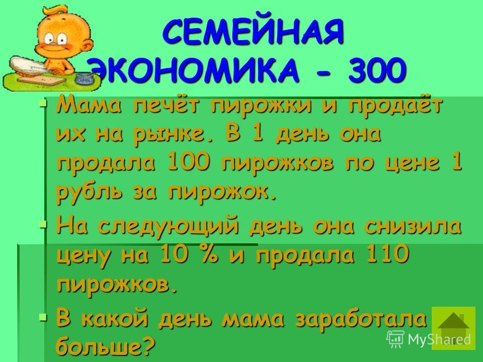 СЕМЕЙНАЯ ЭКОНОМИКА - 300 СЕМЕЙНАЯ ЭКОНОМИКА - 300 Мама печёт пирожки и продаёт их на рынке. В 1 день она продала 100 пирожков по цене 1 рубль за пирожок. Мама печёт пирожки и продаёт их на рынке. В 1 день она продала 100 пирожков по цене 1 рубль за п