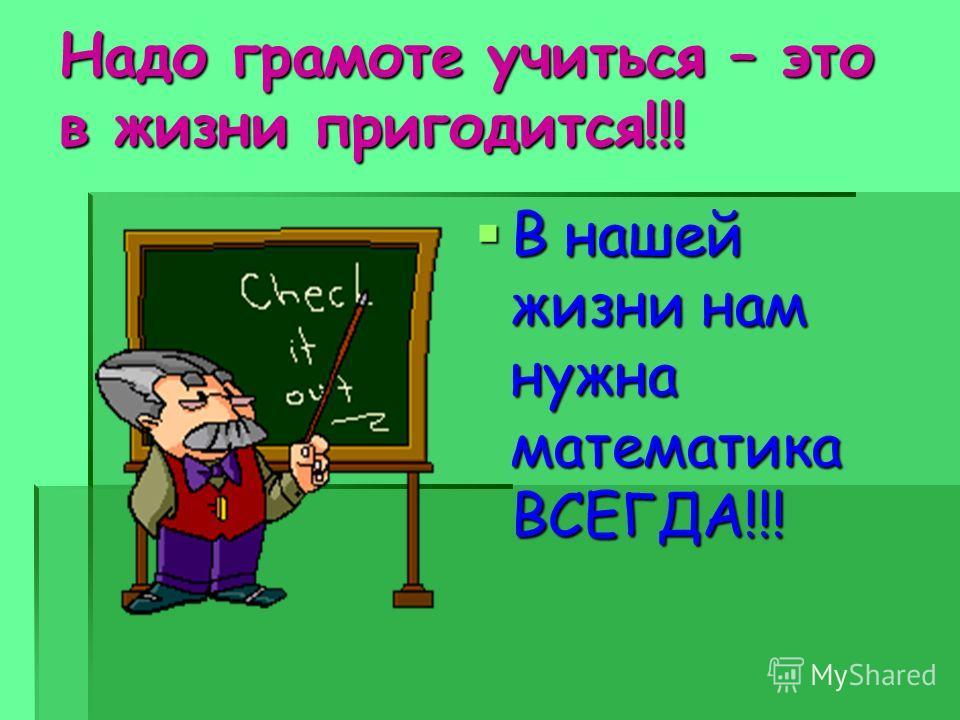 Надо грамоте учиться – это в жизни пригодится!!! В нашей жизни нам нужна математика ВСЕГДА!!!