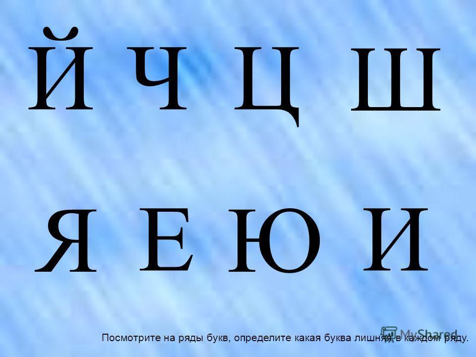 ЙЧЦ Ш Я Е Ю И Посмотрите на ряды букв, определите какая буква лишняя в каждом ряду.