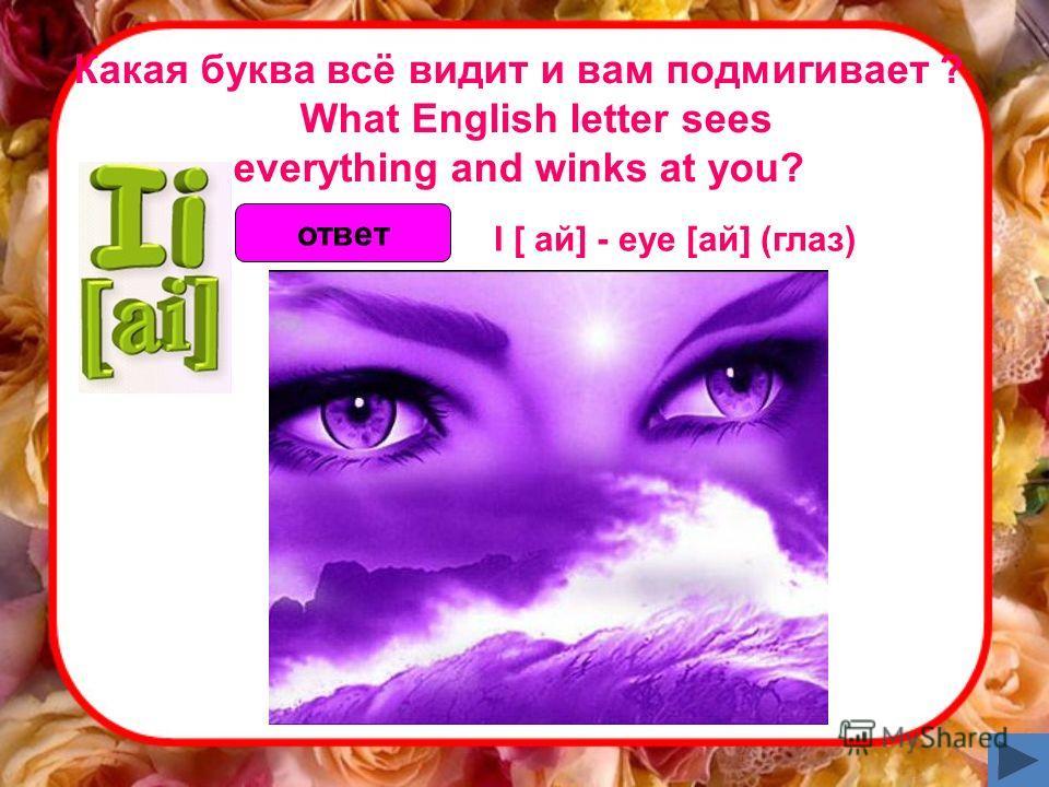 Какая буква всё видит и вам подмигивает ? What English letter sees everything and winks at you? ответ I [ ай] - eye [ай] (глаз)