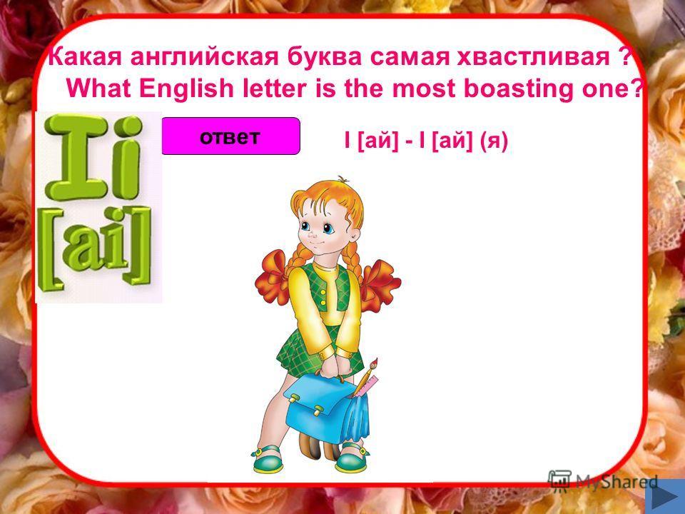 Какая английская буква самая хвастливая ? What English letter is the most boasting one? ответ I [ай] - I [ай] (я)