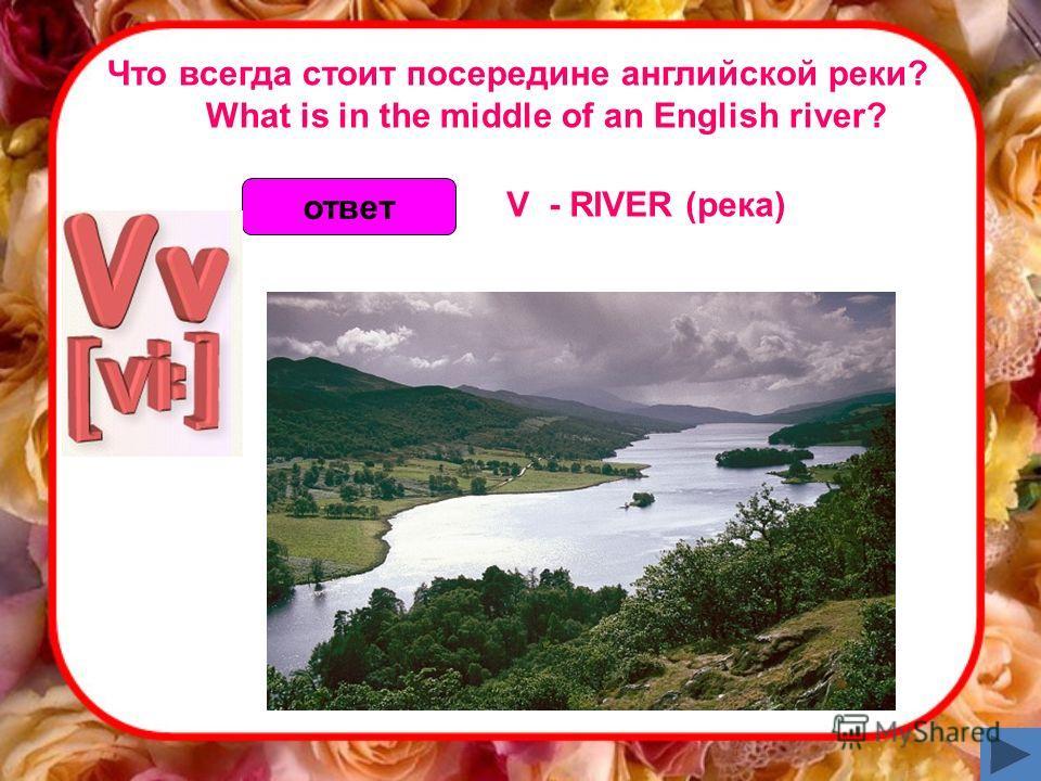 Что всегда стоит посередине английской реки? What is in the middle of an English river? ответ V - RIVER (река)
