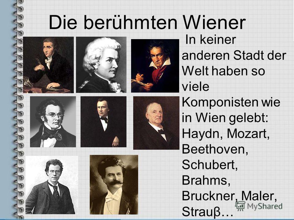 Die berühmten Wiener In keiner anderen Stadt der Welt haben so viele Komponisten wie in Wien gelebt: Haydn, Mozart, Beethoven, Schubert, Brahms, Bruckner, Maler, Strauβ…