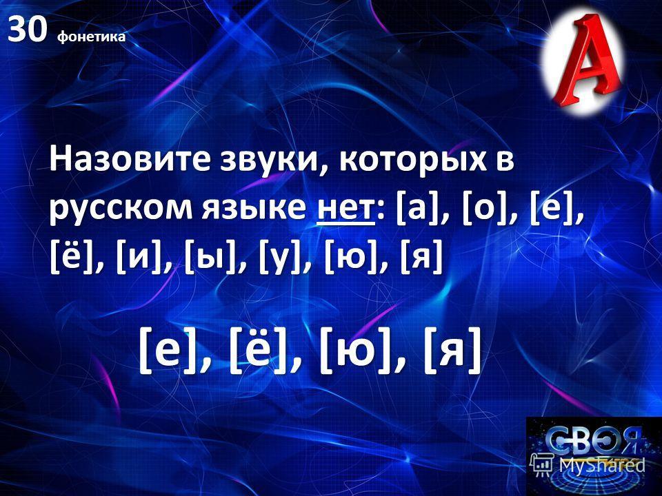 30 фонетика Назовите звуки, которых в русском языке нет: [а], [о], [е], [ё], [и], [ы], [у], [ю], [я] [е], [ё], [ю], [я]