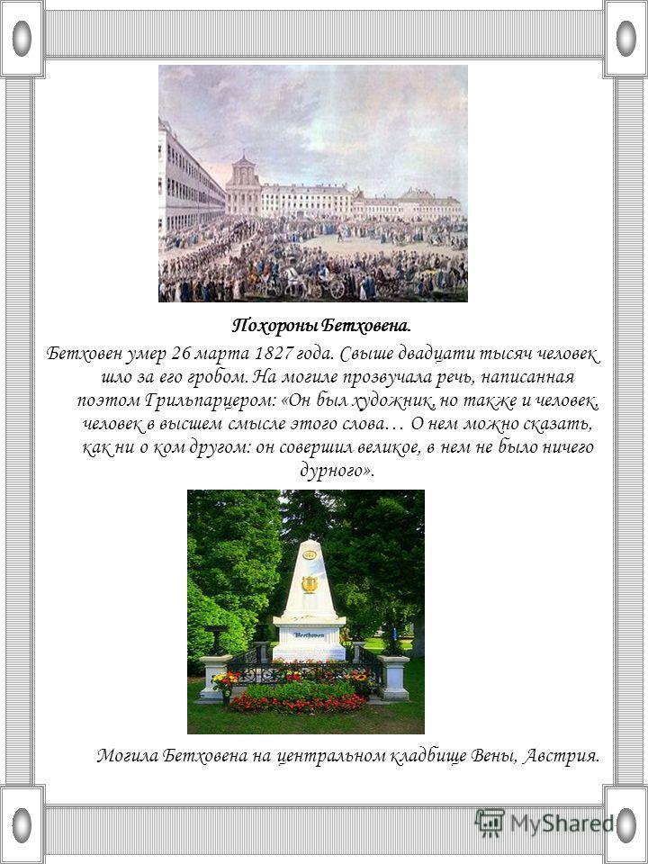 Похороны Бетховена. Бетховен умер 26 марта 1827 года. Свыше двадцати тысяч человек шло за его гробом. На могиле прозвучала речь, написанная поэтом Грильпарцером: «Он был художник, но также и человек, человек в высшем смысле этого слова… О нем можно с